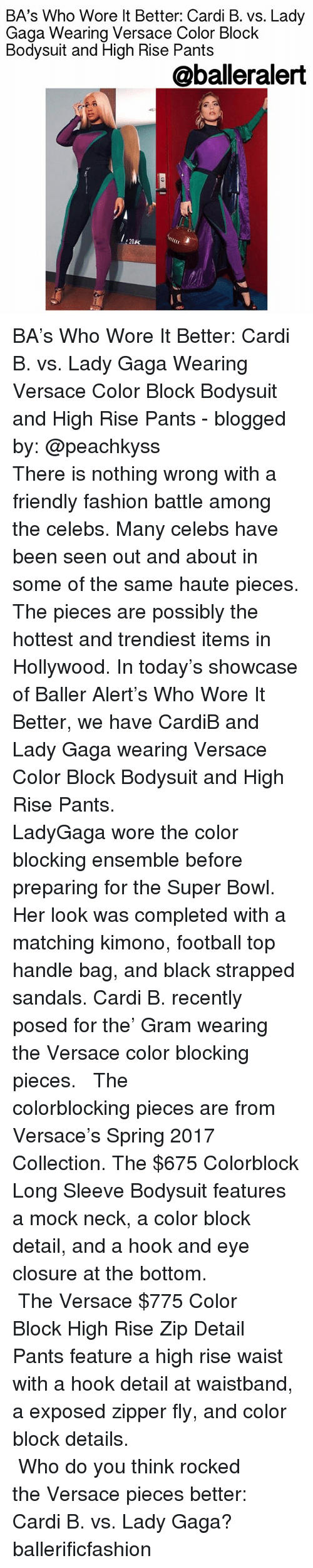 ensemble: BA's Who Wore lt Better: Cardi B. vs. Lady  Gaga Wearina Versace Color Block  Bodysuit and High Rise Pants  @balleralert  20K BA's Who Wore It Better: Cardi B. vs. Lady Gaga Wearing Versace Color Block Bodysuit and High Rise Pants - blogged by: @peachkyss ⠀⠀⠀⠀⠀⠀⠀⠀⠀ ⠀⠀⠀⠀⠀⠀⠀⠀⠀ There is nothing wrong with a friendly fashion battle among the celebs. Many celebs have been seen out and about in some of the same haute pieces. The pieces are possibly the hottest and trendiest items in Hollywood. In today's showcase of Baller Alert's Who Wore It Better, we have CardiB and Lady Gaga wearing Versace Color Block Bodysuit and High Rise Pants. ⠀⠀⠀⠀⠀⠀⠀⠀⠀ ⠀⠀⠀⠀⠀⠀⠀⠀⠀ LadyGaga wore the color blocking ensemble before preparing for the Super Bowl. Her look was completed with a matching kimono, football top handle bag, and black strapped sandals. Cardi B. recently posed for the' Gram wearing the Versace color blocking pieces. ⠀⠀⠀⠀⠀⠀⠀⠀⠀ ⠀⠀⠀⠀⠀⠀⠀⠀⠀ The colorblocking pieces are from Versace's Spring 2017 Collection. The $675 Colorblock Long Sleeve Bodysuit features a mock neck, a color block detail, and a hook and eye closure at the bottom. ⠀⠀⠀⠀⠀⠀⠀⠀⠀ ⠀⠀⠀⠀⠀⠀⠀⠀⠀ The Versace $775 Color Block High Rise Zip Detail Pants feature a high rise waist with a hook detail at waistband, a exposed zipper fly, and color block details. ⠀⠀⠀⠀⠀⠀⠀⠀⠀ ⠀⠀⠀⠀⠀⠀⠀⠀⠀ ⠀⠀⠀⠀⠀⠀⠀⠀⠀ ⠀⠀⠀⠀⠀⠀⠀⠀⠀ Who do you think rocked the Versace pieces better: Cardi B. vs. Lady Gaga? ballerificfashion
