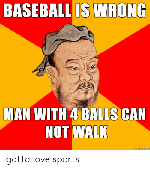 Baseball, Love, and Sports: BASEBALL IS WRONG  MAN WITH 4 BALLS CAN  NOT WALK  made on imgur gotta love sports