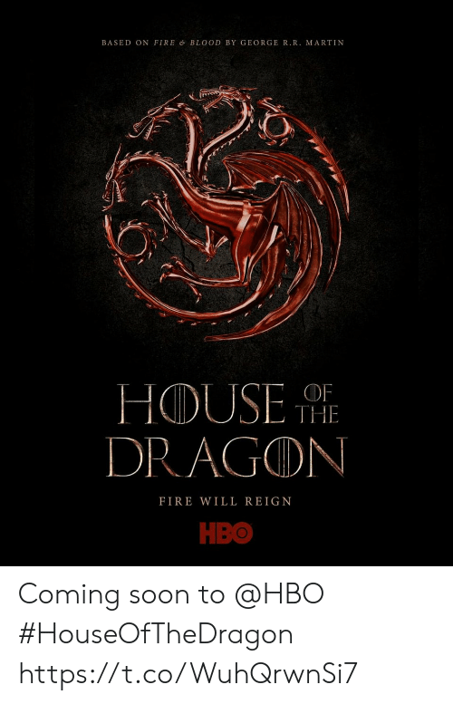 HBO: BASED ON FIRE & BLOOD BY GEORGE R.R. MARTIN  THE  DRAGON  FIRE WILL REIGN  НВО Coming soon to @HBO #HouseOfTheDragon https://t.co/WuhQrwnSi7