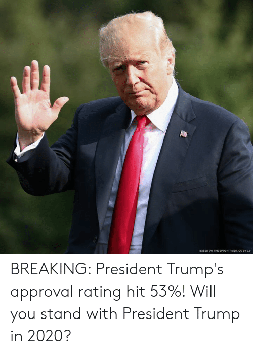 President Trump: BASED ON THE EPOCH TIMES, CC BY 2.0 BREAKING: President Trump's approval rating hit 53%! Will you stand with President Trump in 2020?