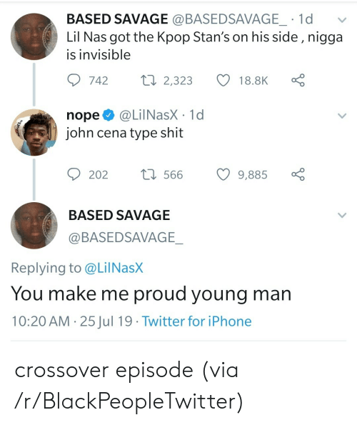 John Cena: BASED SAVAGE @BASEDSAVAGE_ 1d  Lil Nas got the Kpop Stan's on his side , nigga  is invisible  Lo  ti 2,323  742  18.8K  @LilNasX 1d  john cena type shit  nope  t566  202  9,885  BASED SAVAGE  @BASEDSAVAGE_  Replying to @LilNasX  You make me proud young man  10:20 AM 25Jul 19 Twitter for iPhone  > crossover episode (via /r/BlackPeopleTwitter)