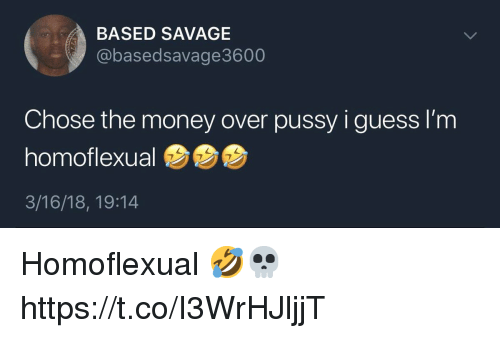 Money, Pussy, and Savage: BASED SAVAGE  @basedsavage3600  Chose the money over pussy i guess I'm  homoflexual  3/16/18, 19:14 Homoflexual 🤣💀 https://t.co/I3WrHJljjT