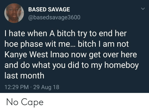 Bitch, Hoe, and Kanye: BASED SAVAGE  @basedsavage3600  I hate when A bitch try to end her  hoe phase wit me... bitch I am not  Kanye West Imao now get over here  and do what you did to my homeboy  last month  12:29 PM 29 Aug 18 No Cape