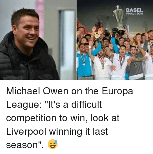 """Memes, 🤖, and Europa: BASEL  FINAL 2016 Michael Owen on the Europa League: """"It's a difficult competition to win, look at Liverpool winning it last season"""". 😅"""