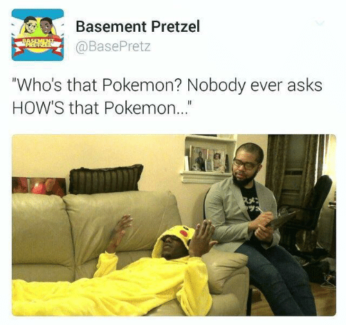 "Pokemon, Asks, and Pretzel: Basement Pretzel  @BasePretz  ""Who's that Pokemon? Nobody ever asks  HOW'S that Pokemon..."""