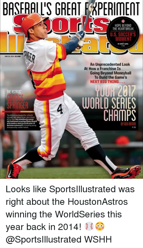 World Series: BASFRAIL'S GREAT EEXPERIMENT  re  HOPE BEYOND  THE HEARTBREAK  U.S.SOCCER'S  MOMENT  An Unprecedented Look  At How a Franchise Is  Going Beyond Moneyball  To Build the Game's  NEXT BIG THING....  THE ASTROS  GEORGE  SPRIAGER  YOUR 2817  WORLD SERIES  CHAMPS  4  The Astros are headed for fourth  straight last place fish but ofront  office that has seamlessly wover  old-fasioned scouting [Nolan Ryan  with madern metrics ta directer of  BY BEN REITER  decision sciencest) s harding oun  championship-calber talent  P. 30 Looks like SportsIllustrated was right about the HoustonAstros winning the WorldSeries this year back in 2014! ⚾️😳 @SportsIllustrated WSHH