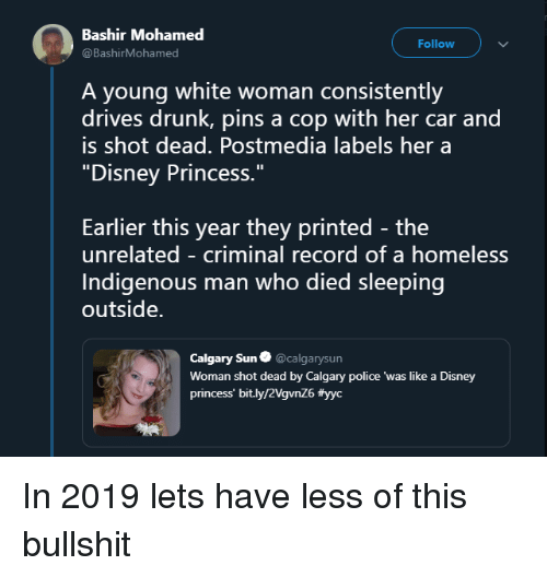 """Disney, Drunk, and Homeless: Bashir Mohamed  @BashirMohamed  Follow  A young white woman consistently  drives drunk, pins a cop with her car and  is shot dead. Postmedia labels her a  """"Disney Princess.""""  Earlier this year they printed - the  unrelated - criminal record of a homeless  Indigenous man who died sleeping  outside.  Calgary Sun@calgarysun  Woman shot dead by Calgary police 'was like a Disney  princess' bit.ly/2VgvnZ6 In 2019 lets have less of this bullshit"""