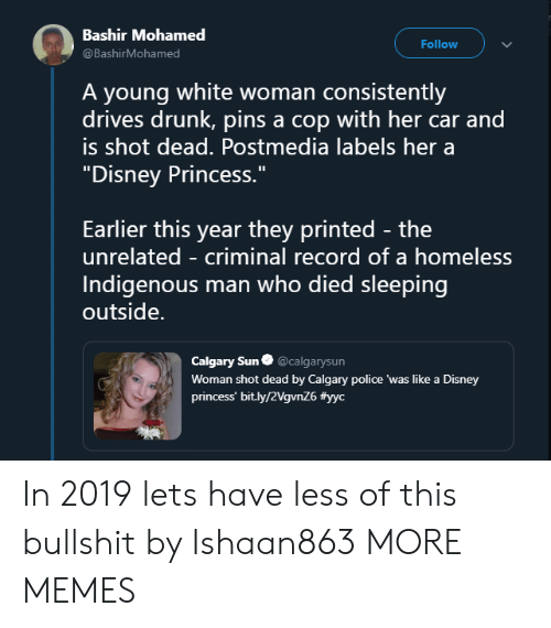 """Dank, Disney, and Drunk: Bashir Mohamed  @BashirMohamed  Follow  A young white woman consistently  drives drunk, pins a cop with her car and  is shot dead. Postmedia labels her a  """"Disney Princess.""""  Earlier this year they printed - the  unrelated - criminal record of a homeless  Indigenous man who died sleeping  outside.  Calgary Sun@calgarysun  Woman shot dead by Calgary police 'was like a Disney  princess' bit.ly/2VgvnZ6 In 2019 lets have less of this bullshit by Ishaan863 MORE MEMES"""