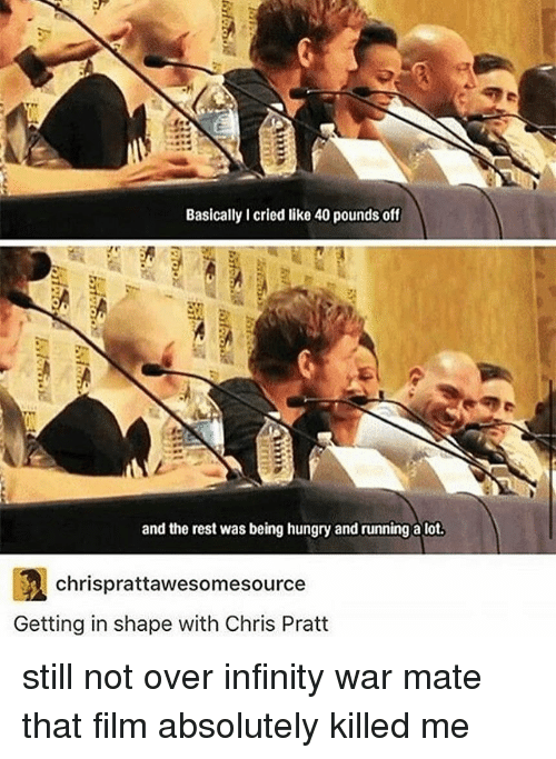 Chris Pratt, Hungry, and Tumblr: Basically I cried like 40 pounds off  and the rest was being hungry and running a lot.  chrisprattawesomesource  Getting in shape with Chris Pratt still not over infinity war mate that film absolutely killed me