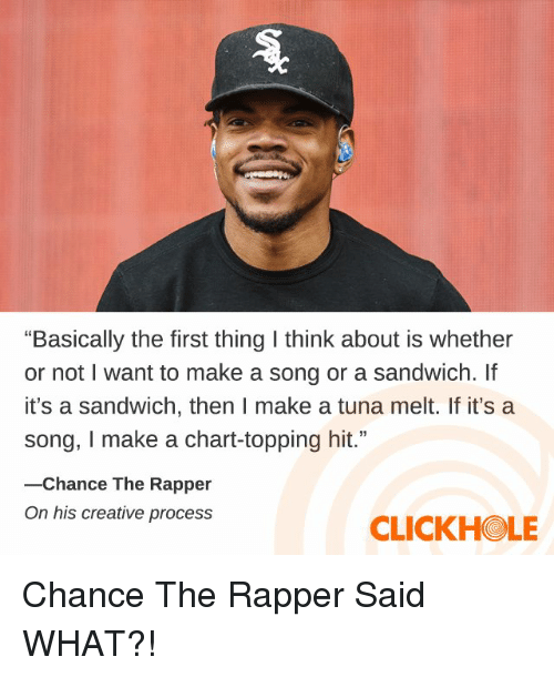 "Chance the Rapper, Dank, and A Song: ""Basically the first thing I think about is whether  or not I want to make a song or a sandwich. If  it's a sandwich, then I make a tuna melt. If it's a  song, I make a chart-topping hit.""  -Chance The Rapper  On his creative process  CLICKHOLE Chance The Rapper Said WHAT?!"