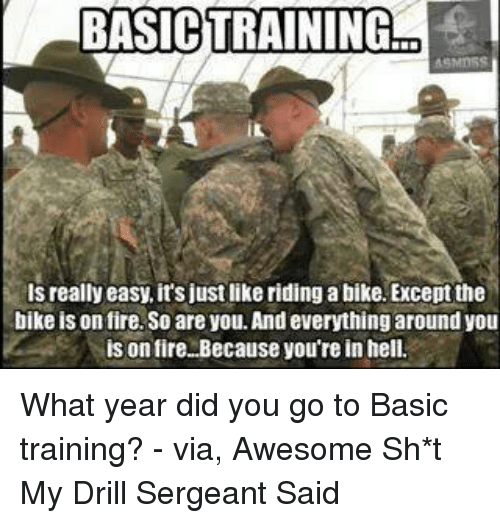Basic Training: BASICTRAININGraEl  really easy, its justlike riding a bike. Exceptthe  bike is on fire,So areyou. And everything around you  His on fire. Because you're in hell. What year did you go to Basic training? - via, Awesome Sh*t My Drill Sergeant Said