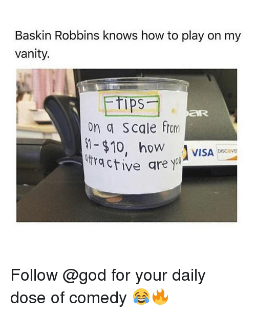 Scaling: Baskin Robbins knows how to play on my  vanity.  Ips  on a Scale ftom  -$10, ho VISA  ractive are yol  OW  DISCOVE Follow @god for your daily dose of comedy 😂🔥