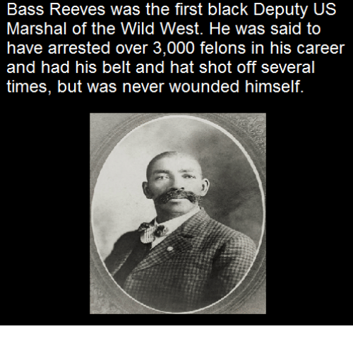 Reev: Bass Reeves was the first black Deputy US  Marshal of the Wild West. He was said to  have arrested over 3,000 felons in his career  and had his belt and hat shot off several  times, but was never wounded himself.