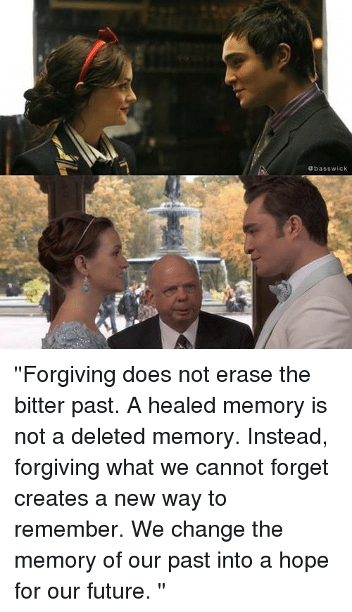 wicke: bass wick ''Forgiving does not erase the bitter past. A healed memory is not a deleted memory. Instead, forgiving what we cannot forget creates a new way to remember. We change the memory of our past into a hope for our future. ''