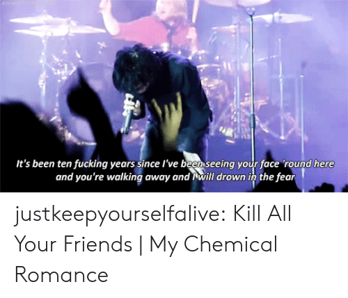 Friends, Fucking, and Tumblr: BASTREEPWOUN  It's been ten fucking years since l've been seeing your face 'round here  and you're walking away and will drown in the fear justkeepyourselfalive: Kill All Your Friends| My Chemical Romance