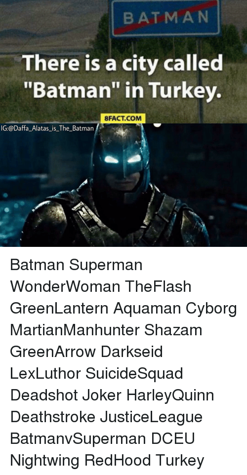 "bat man: BAT MAN  There is a city called  ""Batman"" in Turkey.  8FACT COM  IG:@Daffa Alatas is The Batman Batman Superman WonderWoman TheFlash GreenLantern Aquaman Cyborg MartianManhunter Shazam GreenArrow Darkseid LexLuthor SuicideSquad Deadshot Joker HarleyQuinn Deathstroke JusticeLeague BatmanvSuperman DCEU Nightwing RedHood Turkey"