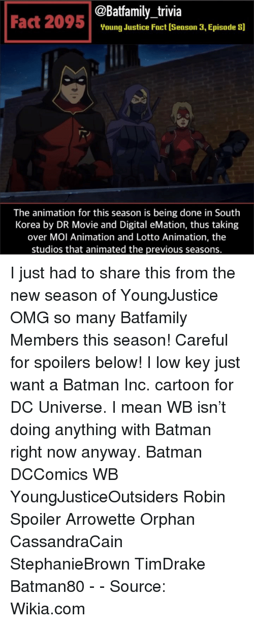 orphan: @Batfamily_trivia  Fact 2095Voung dustice Fact (Season 3, Episade s]  The animation for this season is being done in South  Korea by DR Movie and Digital eMation, thus taking  over MOI Animation and Lotto Animation, the  studios that animated the previous seasons. I just had to share this from the new season of YoungJustice OMG so many Batfamily Members this season! Careful for spoilers below! I low key just want a Batman Inc. cartoon for DC Universe. I mean WB isn't doing anything with Batman right now anyway. Batman DCComics WB YoungJusticeOutsiders Robin Spoiler Arrowette Orphan CassandraCain StephanieBrown TimDrake Batman80 - - Source: Wikia.com
