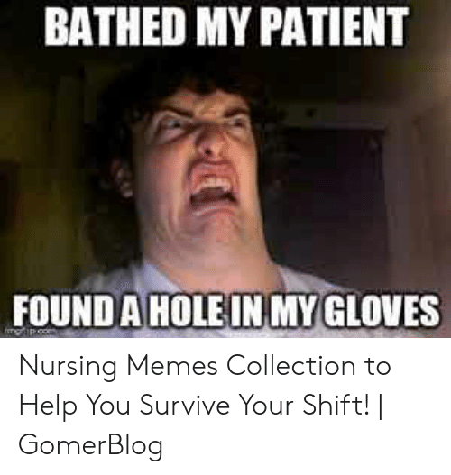 nursing humor: BATHED MY PATIENT  FOUND A HOLE INMY GLOVES Nursing Memes Collection to Help You Survive Your Shift!   GomerBlog