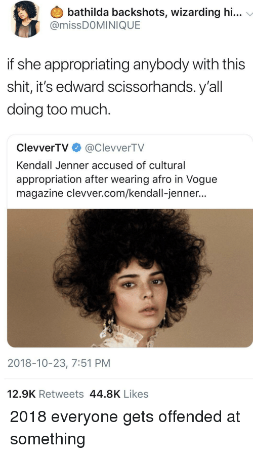 afro: bathilda backshots, wizarding hi...  @missDOMINIQUE  if she appropriating anybody with this  shit, it's edward scissorhands. y'al  doing too much.  ClevverTV@ClevverTV  Kendall Jenner accused of cultural  appropriation after wearing afro in Vogue  magazine clevver.com/kendall-jenner...  2018-10-23, 7:51 PM  12.9K Retweets 44.8K Likes 2018 everyone gets offended at something