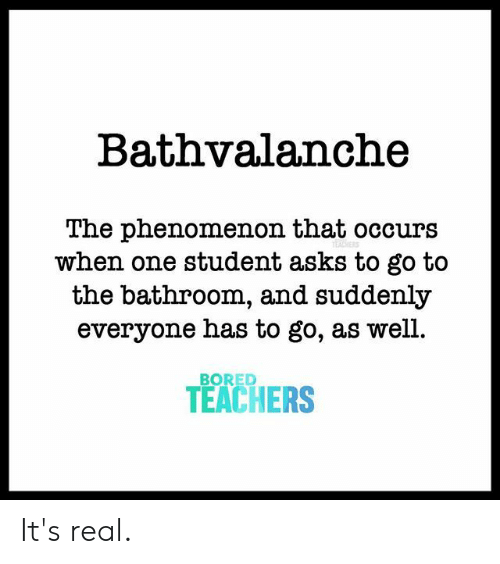 its real: Bathvalanche  The phenomenon that occurs  when one student asks to go to  the bathroom, and suddenly  everyone has to go, as well.  BORED  TEACHERS It's real.