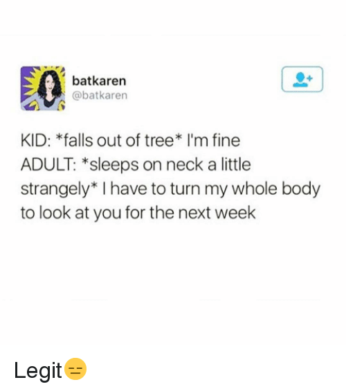 Funny, Tree, and Next: batkaren  @batkaren  KID: *falls out of tree* I'm fine  ADULT: *sleeps on neck a little  strangely* I have to turn my whole body  to look at you for the next week Legit😑
