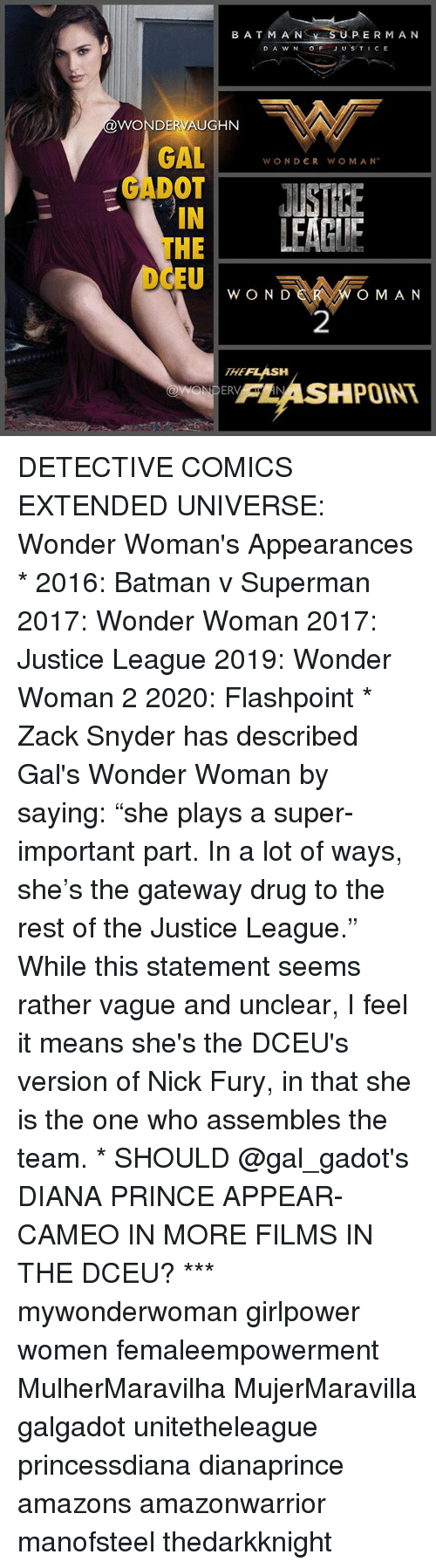 """nick fury: BATM A NS  SU  PERMA N  D A W N OFJUSTICE  @WONDERVAUGHN  GALWONDER WO M AM  GADOT  IN  THE  EUw O N  OM AN  2  THEFLASH  FLASHPOINT  95 DETECTIVE COMICS EXTENDED UNIVERSE: Wonder Woman's Appearances * 2016: Batman v Superman 2017: Wonder Woman 2017: Justice League 2019: Wonder Woman 2 2020: Flashpoint * Zack Snyder has described Gal's Wonder Woman by saying: """"she plays a super-important part. In a lot of ways, she's the gateway drug to the rest of the Justice League."""" While this statement seems rather vague and unclear, I feel it means she's the DCEU's version of Nick Fury, in that she is the one who assembles the team. * SHOULD @gal_gadot's DIANA PRINCE APPEAR-CAMEO IN MORE FILMS IN THE DCEU? *** mywonderwoman girlpower women femaleempowerment MulherMaravilha MujerMaravilla galgadot unitetheleague princessdiana dianaprince amazons amazonwarrior manofsteel thedarkknight"""