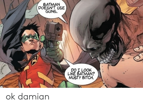 guns: BATMAN  DOESN'T USE  GUNS.  DO I LOOK  LIKE BATMAN?  MUSTY BITCH ok damian