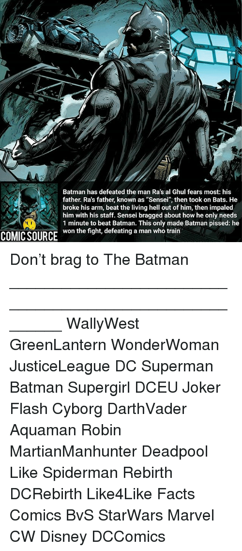 "Batman, Disney, and Facts: Batman has defeated the man Ra's al Ghul fears most: his  father. Ra's father, known as ""Sensei"", then took on Bats. He  broke his arm, beat the living hell out of him, then impaled  him with his staff. Sensei bragged about how he only needs  1 minute to beat Batman. This only made Batman pissed: he  won the fight, defeating a man who train  COMIC SOURCE Don't brag to The Batman ________________________________________________________ WallyWest GreenLantern WonderWoman JusticeLeague DC Superman Batman Supergirl DCEU Joker Flash Cyborg DarthVader Aquaman Robin MartianManhunter Deadpool Like Spiderman Rebirth DCRebirth Like4Like Facts Comics BvS StarWars Marvel CW Disney DCComics"