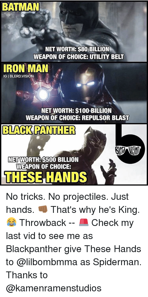 Black Panthers: BATMAN  NET WORTHE $80 BILLION  WEAPON OF CHOICE: UTILITY BELT  IRON MAN  IGIBLERD VISION  NET WORTH: $100 BILLION  WEAPON OF CHOICE: REPULSOR BLAST  BLACK PANTHER  A  NET  S500 BILLION  WEAPON OF CHOICE:  THESE HANDS No tricks. No projectiles. Just hands. 👊🏾 That's why he's King. 😂 Throwback -- 🚨 Check my last vid to see me as Blackpanther give These Hands to @lilbombmma as Spiderman. Thanks to @kamenramenstudios