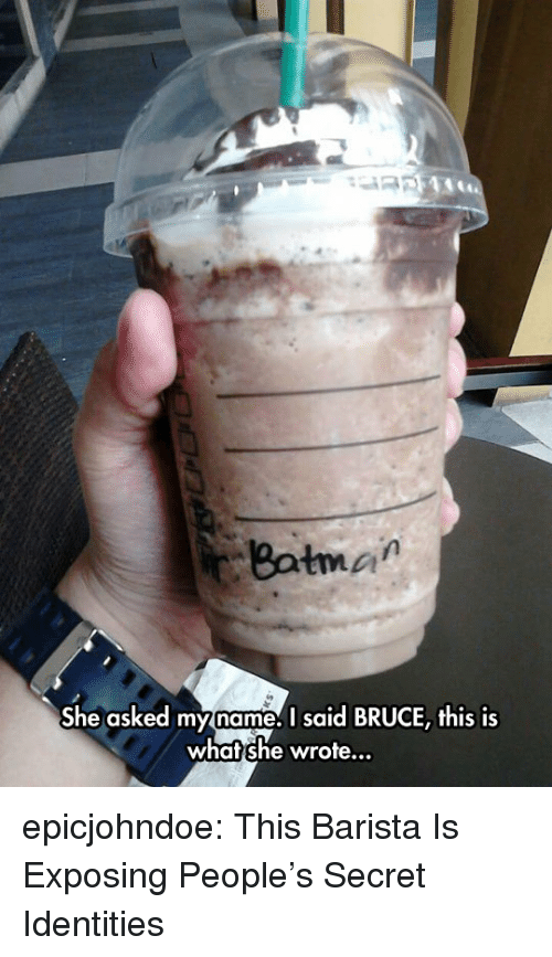 Barista: Batman  She asked myname.I said BRUCE, this is  what she wrote... epicjohndoe:  This Barista Is Exposing People's Secret Identities
