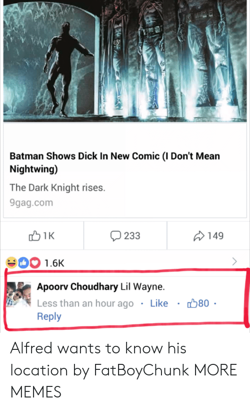 dark knight: Batman Shows Dick In New Comic (I Don't Mean  Nightwing)  The Dark Knight rises.  9gag.com  233  149  00 1.6K  Apoorv Choudhary Lil Wayne.  Less than an hour ago . Like ·  Reply  80 Alfred wants to know his location by FatBoyChunk MORE MEMES