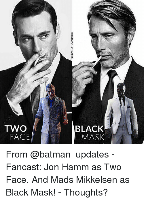 two faces: @BATMAN-UPDATES  OU  ySVW  XOV78  OML From @batman_updates - Fancast: Jon Hamm as Two Face. And Mads Mikkelsen as Black Mask! - Thoughts?