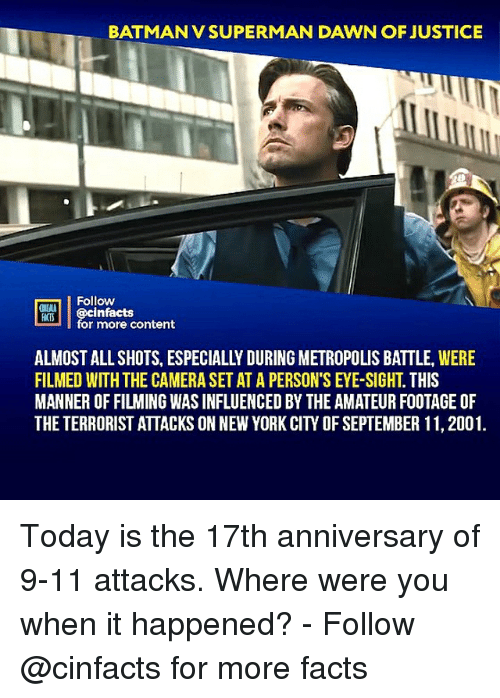 9/11, Batman, and Facts: BATMAN V SUPERMAN DAWN OF JUSTICE  Follow  ONELA  for more content  ALMOST ALL SHOTS, ESPECIALLY DURING METROPOLIS BATTLE, WERE  FILMED WITH THE CAMERA SET AT A PERSON'S EYE-SIGHT. THIS  MANNER OF FILMING WAS INFLUENCED BY THE AMATEUR FOOTAGE OF  THE TERRORIST ATTACKS ON NEW YORK CITY OF SEPTEMBER 11, 2001. Today is the 17th anniversary of 9-11 attacks. Where were you when it happened?⠀ -⠀⠀ Follow @cinfacts for more facts