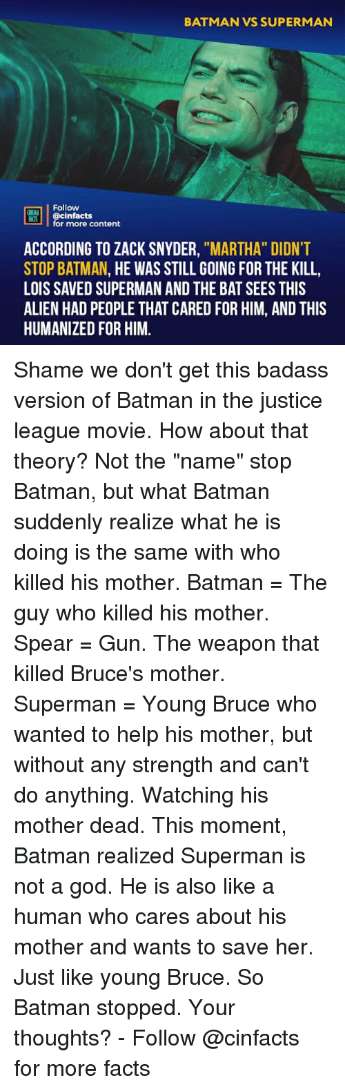 """Batman, Facts, and God: BATMAN VS SUPERMAN  Follow  ONEANA  @cinfacts  for more content  ACCORDING TO ZACK SNYDER, """"MARTHA"""" DIDNT  STOP BATMAN, HE WAS STILL GOING FOR THE KILL,  LOIS SAVED SUPERMAN AND THE BAT SEES THIS  ALIEN HAD PEOPLE THAT CARED FOR HIM, AND THIS  HUMANIZED FOR HIM. Shame we don't get this badass version of Batman in the justice league movie. How about that theory? Not the """"name"""" stop Batman, but what Batman suddenly realize what he is doing is the same with who killed his mother. Batman = The guy who killed his mother. Spear = Gun. The weapon that killed Bruce's mother. Superman = Young Bruce who wanted to help his mother, but without any strength and can't do anything. Watching his mother dead. This moment, Batman realized Superman is not a god. He is also like a human who cares about his mother and wants to save her. Just like young Bruce. So Batman stopped. Your thoughts?⠀ -⠀⠀ Follow @cinfacts for more facts"""