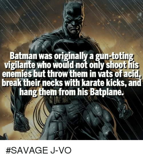 karate kick: Batman was originally a gun-totin  vigilante who would not only Shoothis  enemies but throw them in Vats ofacid,  break their necks with karate kicks, an  hang them from his Batplane. #SAVAGE 《J-VO》
