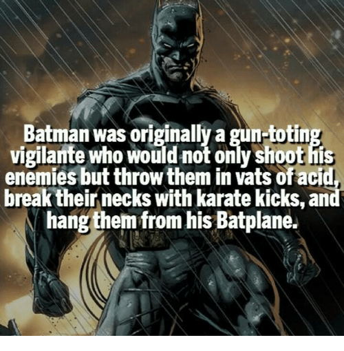 karate kick: Batman was originally a gun-totin  vigilante who would not only Shoot his  enemies but throw them in Vatsofacid,  break their necks with karate kicks, an  hang them from his Batplane.