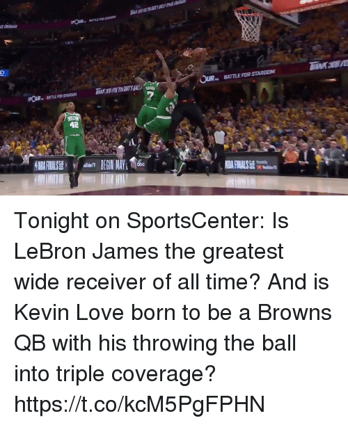 Kevin Love: BATTLE FOR STARON  FOUR BATTLE FOR STARDON  BATTLE FOR STARDOM  42 Tonight on SportsCenter: Is LeBron James the greatest wide receiver of all time? And is Kevin Love born to be a Browns QB with his throwing the ball into triple coverage? https://t.co/kcM5PgFPHN