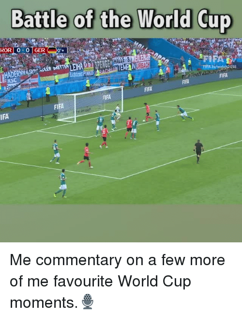 Fifa, Memes, and World Cup: Battle of the World Cup  KOR 0 0 1GER  ERid  お貌, i, .lpIFAB/  FIFA.tv/watch2018  BKS  FIFA  FIFA  FIFA  FIFA  FIFA  IFA  20 Me commentary on a few more of me favourite World Cup moments.🎙
