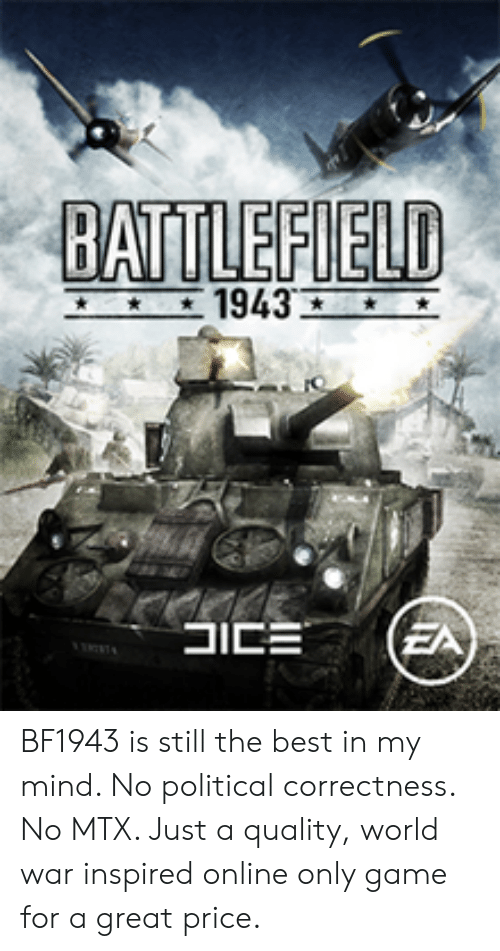 Best, Game, and World: BATTLEFIELD BF1943 is still the best in my mind. No political correctness. No MTX. Just a quality, world war inspired online only game for a great price.