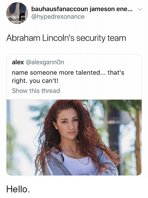 Hello, Abraham, and Team: bauhausfanaccoun Jameson ene  @hypedresonance  '  ttie  Abraham Lincoln's security team  alex @alexgannOn  name someone more talented... that's  right. you can't!  Show this thread Hello.