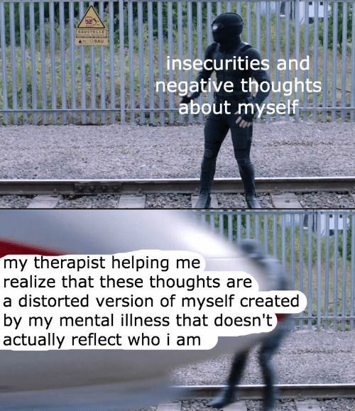 Negative: BAUSTELLE  M-OBAU  insecurities and  negative thoughts  about myself  my therapist helping me  realize that these thoughts are  a distorted version of myself created  by my mental illness that doesn't)  actually reflect who i am