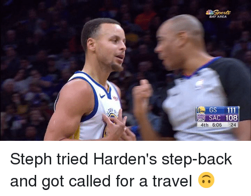 Travel, Back, and Bay Area: BAY AREA  GS 11  SAC 108  4th 6:06 24 Steph tried Harden's step-back and got called for a travel 🙃