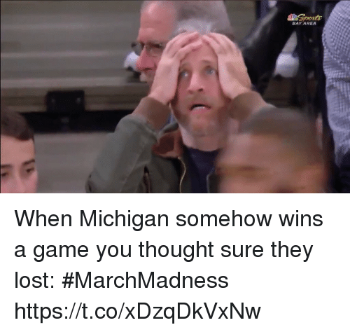 Sports, Lost, and Game: BAY AREA When Michigan somehow wins a game you thought sure they lost: #MarchMadness https://t.co/xDzqDkVxNw