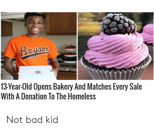 Bad, Homeless, and Old: Bayaon  13Year-Old Opens Bakery And Matches Every Sale  With A Donation To The Homeless Not bad kid