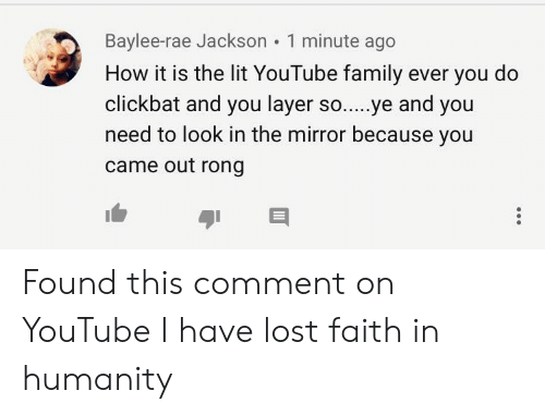 Family, Lit, and youtube.com: Baylee-rae Jackson 1 minute ago  How it is the lit YouTube family ever you do  clickbat and you layer so....ye and you  need to look in the mirror because you  came out rong Found this comment on YouTube I have lost faith in humanity