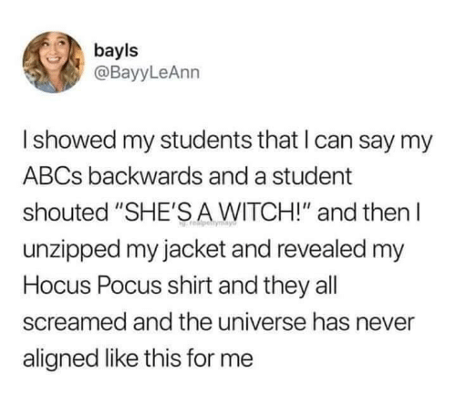 "jacket: bayls  @BayyLeAnn  Ishowed my students that I can say my  ABCS backwards and a student  shouted ""SHE'SA WITCH!"" and then  unzipped my jacket and revealed my  Hocus Pocus shirt and they all  screamed and the universe has never  aligned like this for me"