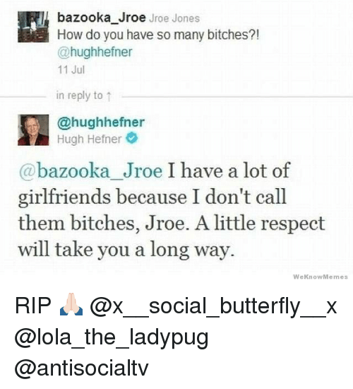 Weknowmemes: bazooka Jroe Jroe Jones  How do you have so many bitches?!  @hughhefner  11 Jul  in reply to ↑  @hughhefner  Hugh Hefner  @bazooka Jroe I have a lot of  girlfriends because I don't call  them bitches, Jroe. A little respect  will take you a long way.  WeKnowMemes RIP 🙏🏻 @x__social_butterfly__x @lola_the_ladypug @antisocialtv