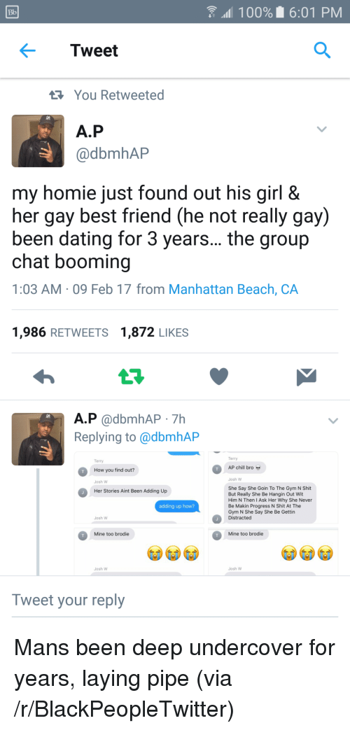 Chill Bro: Bb  100% 6:01 PM  Tweet  You Retweeted  A.P  @dbmhAP  my homie just found out his girl &  her gay best friend (he not really gay)  been dating for 3 years... the group  chat booming  1:03 AM 09 Feb 17 from Manhattan Beach, CA  1,986 RETWEETS 1,872 LIKES  A.P @dbmhAP 7Hh  Replying to @dbmhAP  Terry  Terry  AP chill bro  How you find out?  Josh W  Josh W  She Say She Goin To The Gym N Shit  But Really She Be Hangin Out Wit  Him N Then I Ask Her Why She Never  Be Makin Progress N Shit At The  Gym N She Say She Be Gettin  Distracted  Her Stories Aint Been Adding Up  adding up how?  Josh W  Mine too brodie  Mine too brodie  Josh W  Josh W  Tweet your reply <p>Mans been deep undercover for years, laying pipe (via /r/BlackPeopleTwitter)</p>