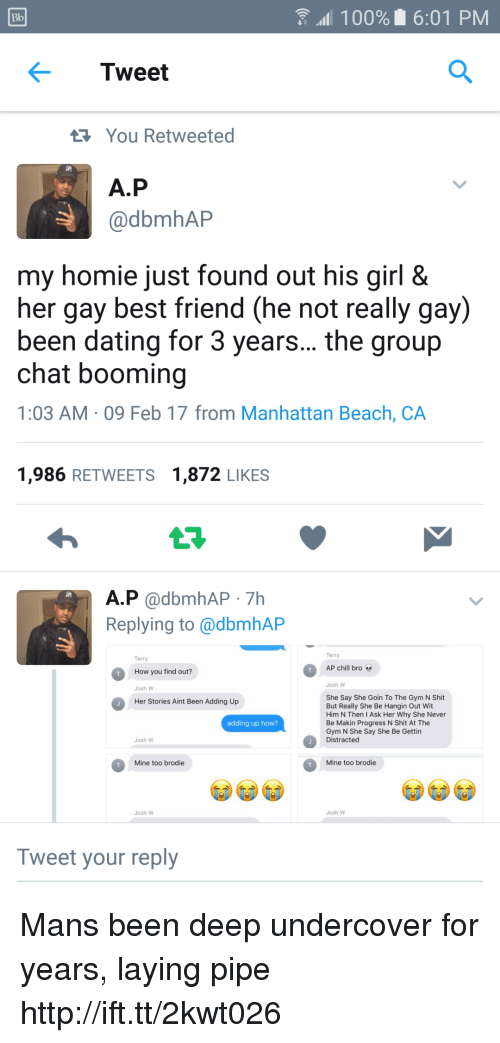 Chill Bro: Bb  100% 6:01 PM  Tweet  You Retweeted  A.P  @dbmhAP  my homie just found out his girl &  her gay best friend (he not really gay)  been dating for 3 years... the group  chat booming  1:03 AM 09 Feb 17 from Manhattan Beach, CA  1,986 RETWEETS 1,872 LIKES  A.P @dbmhAP 7Hh  Replying to @dbmhAP  Terry  Terry  AP chill bro  How you find out?  Josh W  Josh W  She Say She Goin To The Gym N Shit  But Really She Be Hangin Out Wit  Him N Then I Ask Her Why She Never  Be Makin Progress N Shit At The  Gym N She Say She Be Gettin  Distracted  Her Stories Aint Been Adding Up  adding up how?  Josh W  Mine too brodie  Mine too brodie  Josh W  Josh W  Tweet your reply Mans been deep undercover for years, laying pipe http://ift.tt/2kwt026