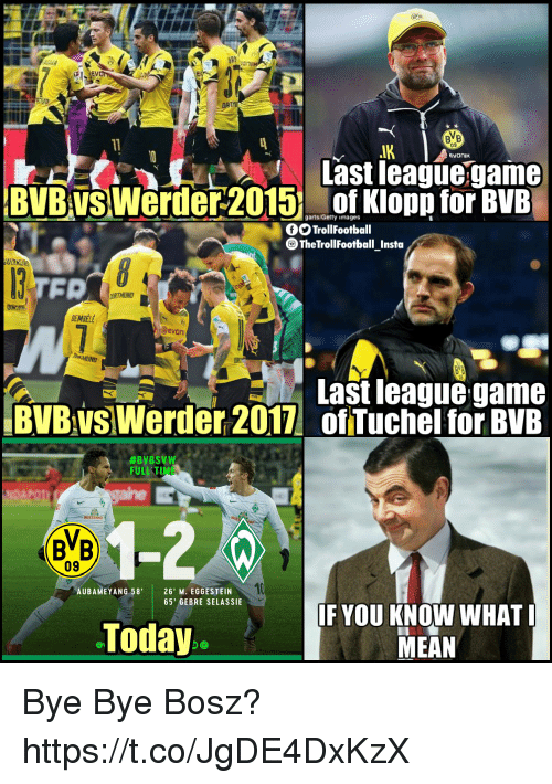 Memes, Game, and Mean: BB  Last league game  BVB vSWerder 2015 of Klopp for BVB  OTrollFootball  TheTrollFootball Insta  OEMBELE  evon  Last league game  BVB vs Werder 2017 of Tuchel for BVE  #ByBSVW  ULL TIME  09  AUBAMEYANG 58'26' M. EGGESTEIN  10  65' GEBRE SELASSIE  Today  IF YOU KNOW WHAT  MEAN Bye Bye Bosz? https://t.co/JgDE4DxKzX